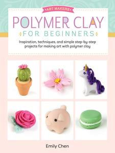 Art Makers: Polymer Clay for Beginners: Inspiration, techniques, and simple step-by-step projects for making art...