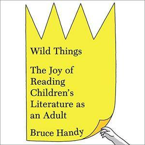 Wild Things: The Joy of Reading Children's Literature as an Adult [Audiobook]