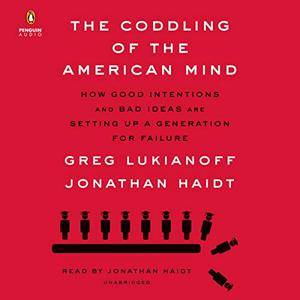 The Coddling of the American Mind: How Good Intentions and Bad Ideas Are Setting Up a Generation for Failure [Audiobook]