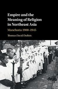 Empire and the Meaning of Religion in Northeast Asia: Manchuria 1900-1945