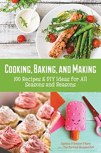 Cooking, Baking, and Making: 100 Recipes and DIY Ideas for All Seasons and Reasons