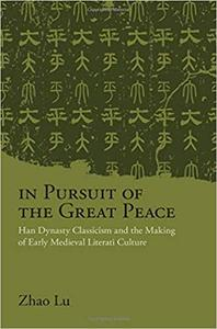 In Pursuit of the Great Peace: Han Dynasty Classicism and the Making of Early Medieval Literati Culture