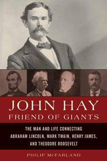 John Hay, Friend of Giants : The Man and Life Connecting Abraham Lincoln, Mark Twain, Henry James, and Theodore Roosevelt