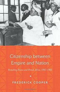 Citizenship between Empire and Nation: Remaking France and French Africa, 1945-1960 (repost)