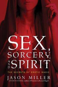 Sex, Sorcery, And Spirit: The Secrets of Erotic Magic (Repost)