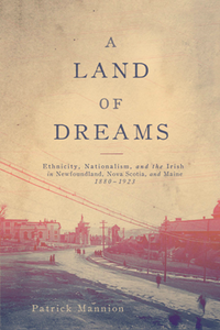 A Land of Dreams : Ethnicity, Nationalism, and the Irish in Newfoundland, Nova Scotia, and Maine, 1880-1923