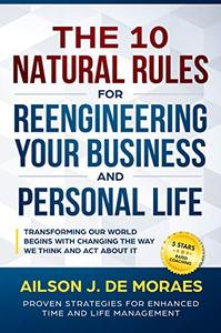 The 10 Natural Rules for Reengineering Your Business and Personal Life
