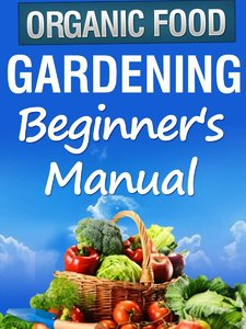 "Organic Gardening Beginner's Manual: The ultimate ""Take-You-By-The-Hand"" beginner's gardening manual for creating and managing"