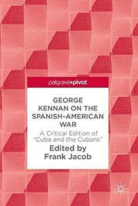 """George Kennan on the Spanish-American War: A Critical Edition of """"Cuba and the Cubans"""""""