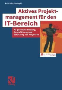 Aktives Projektmanagement für den IT-Bereich: PC-gestützte Planung, Durchführung und Steuerung von Projekten