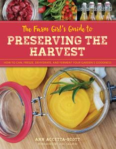 The Farm Girl's Guide to Preserving the Harvest: How to Can, Freeze, Dehydrate, and Ferment Your Garden's Goodness