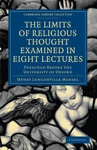 The Limits of Religious Thought Examined in Eight Lectures: Preached before the University of Oxford, in the Year M.DCCC.LVIII