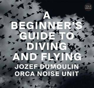 Jozef Dumoulin & Orca Noise Unit - A Beginner's Guide to Diving and Flying (2018) {Yolk Records}