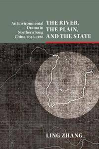 The River, the Plain, and the State: An Environmental Drama in Northern Song China, 1048–1128