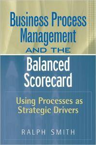 Business Process Management and the Balanced Scorecard : Focusing Processes on Strategic Drivers