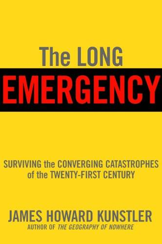 The Long Emergency: Surviving the Converging Catastrophes of the Twenty-First Century (Repost)