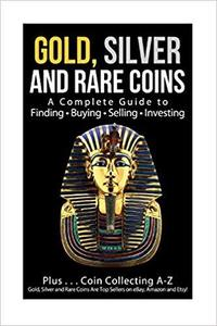 Gold, Silver and Rare Coins A Complete Guider To Finding - Buying - Selling - Investing