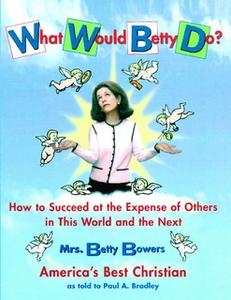 «What Would Betty Do?: How to Succeed at the Expense of Others in this Wo» by Paul Bradley