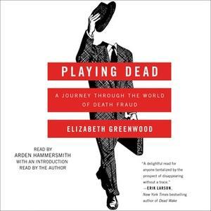 «Playing Dead: A Journey Through the World of Death Fraud» by Elizabeth Greenwood