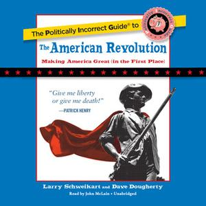 «The Politically Incorrect Guide to the American Revolution» by Larry Schweikart,Dave Dougherty