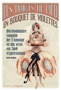 """Sylvie Brunet, """"Les doigts de pied en bouquet de violettes: Dictionnaire coquin de l'amour et du sexe en 369 expressions"""""""