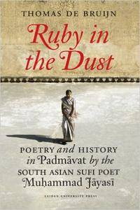 The Ruby in the Dust: Poetry and History of the Indian Padmâvat by Sufi Poet Muhammad Jâyasî (AUP - Leiden University Press)