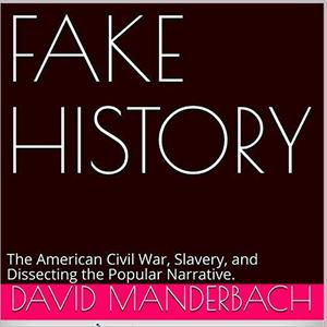 Fake History: The American Civil War, Slavery, and Dissecting the Popular Narrative [Audiobook]