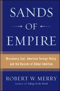 «Sands of Empire: Missionary Zeal, American Foreign Policy, and the Hazards of Global Ambition» by Robert W. Merry