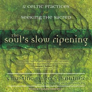 «The Soul's Slow Ripening: 12 Celtic Practices for Seeking the Sacred» by Christine Valters Paintner