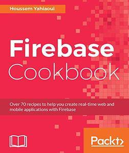Firebase Cookbook: Over 70 recipes to help you create real-time web and mobile applications with Firebase