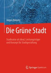 Die Grüne Stadt: Stadtnatur als Ideal, Leistungsträger und Konzept für Stadtgestaltung