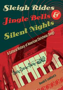 Sleigh Rides, Jingle Bells, and Silent Nights: A Cultural History of American Christmas Song