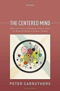 The Centered Mind: What the Science of Working Memory Shows Us About the Nature of Human Thought