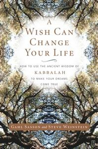 «A Wish Can Change Your Life: How to Use the Ancient Wisdom of Kabbalah to Make Your Dreams Come True» by Gahl Sasson,St