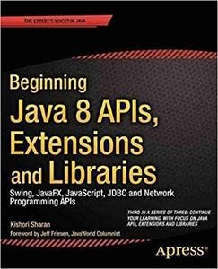 Beginning Java 8 APIs, Extensions and Libraries: Swing, JavaFX, JavaScript, JDBC and Network Programming APIs