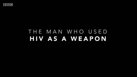 BBC - The Man Who Used HIV As a Weapon (2019)