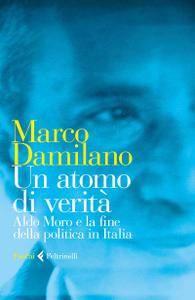 Marco Damilano - Un atomo di verità. Aldo Moro e la fine della politica in Italia