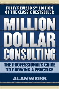Million Dollar Consulting: The Professional's Guide to Growing a Practice, 5th Edition