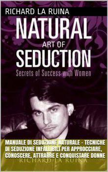 Richard La Ruina – Manuale di Seduzione Naturale. Tecniche di seduzione infallibili per approcciare (2015)