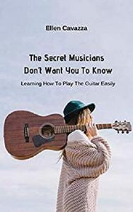 The Secret Musicians Don't Want You To Know: Learning How To Play The Guitar Easily