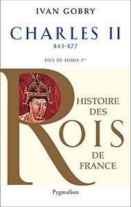 Charles II: 843-877 FILS DE LOUIS 1ER (Histoire des rois de France)