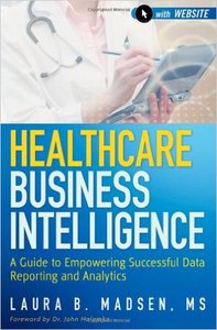 Healthcare Business Intelligence: A Guide to Empowering Successful Data Reporting and Analytics (repost)