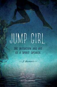 Jump Girl: The Initiation and Art of a Spirit Speaker--A Memoir