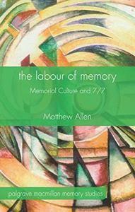 The Labour of Memory: Memorial Culture and 7/7 (Palgrave Macmillan Memory Studies)(Repost)