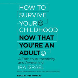 «How to Survive Your Childhood Now That You're an Adult: A Path to Authenticity and Awakening» by Ira Israel