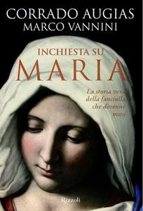 Corrado Augias, Marco Vannini - Inchiesta su Maria. La storia vera della fanciulla che divenne mito (2013)