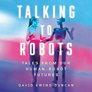 Talking to Robots: Tales from Our Human-Robot Futures [Audiobook]