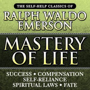 «Mastery of Life: The Self-Help Classics of Ralph Waldo Emerson» by Ralph Waldo Emerson