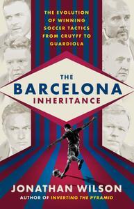 The Barcelona Inheritance: The Evolution of Winning Soccer Tactics from Cruyff to Guardiola