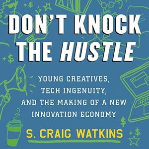 Don't Knock the Hustle: Young Creatives, Tech Ingenuity, and the Making of a New Innovation Economy [Audiobook]